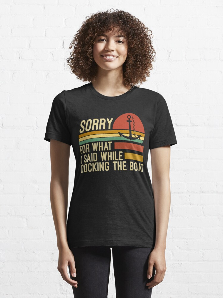Alternate view of Sorry for what I said while docking the boat  Essential T-Shirt