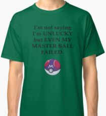 I'm not saying I'm unlucky but even my master ball failed Classic T-Shirt