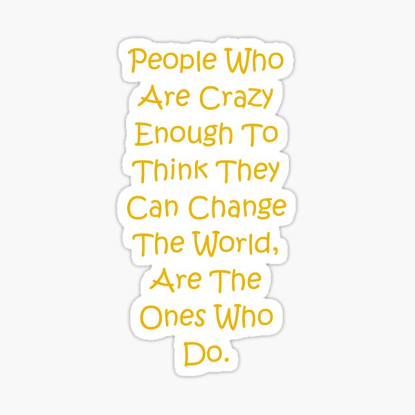 People Who Are Crazy Enough To Think They Can Change The World Sticker