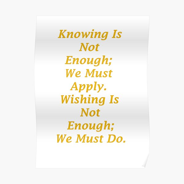 Knowing Is Not Enough; We Must Apply. Poster