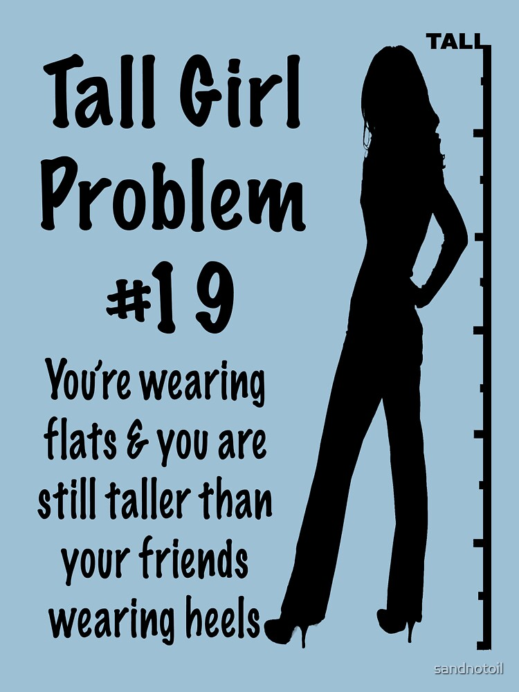 girl problems I don't think it does for me just for a bit of background, i've had one other girlfriend but currently with quite the short lady (4'11) myself i'm about 5'5''-5'6'', i haven't actually checked, but my mother is completely right that the men in her family don't stop growing till about 21, and i'm.