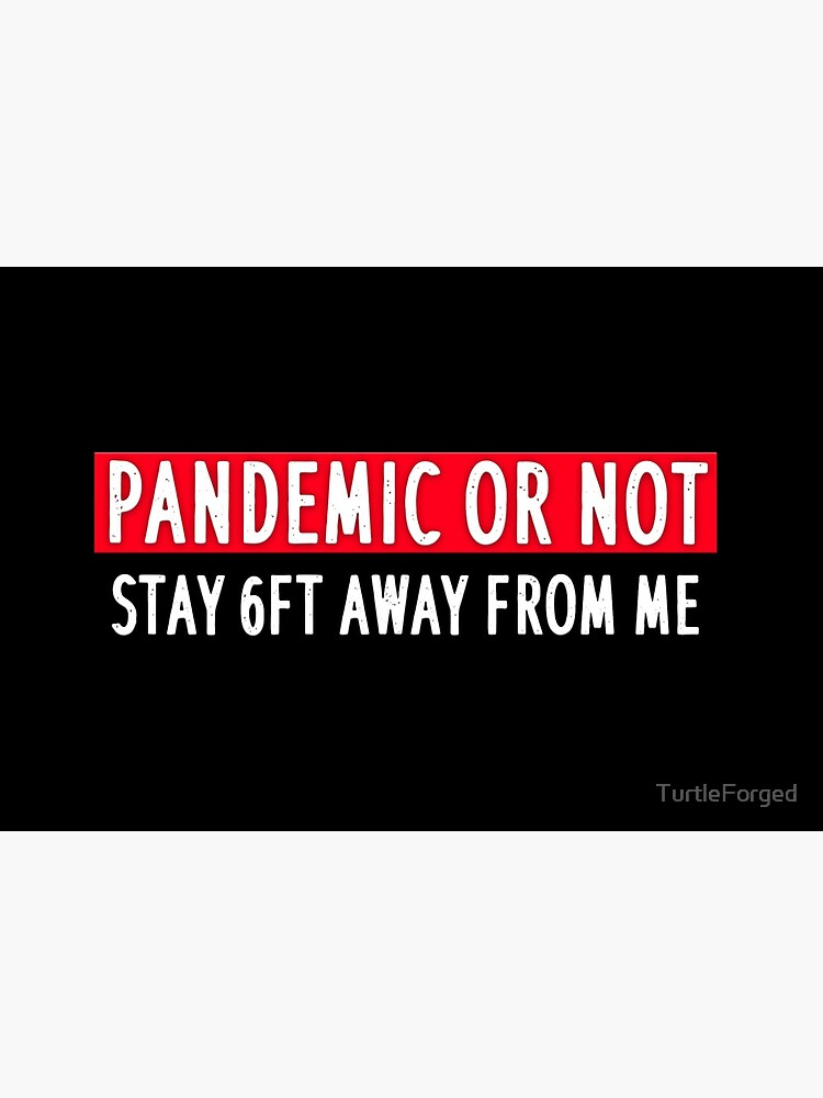 PANDEMIC OR NOT STAY 6FT AWAY FROM ME by TurtleForged