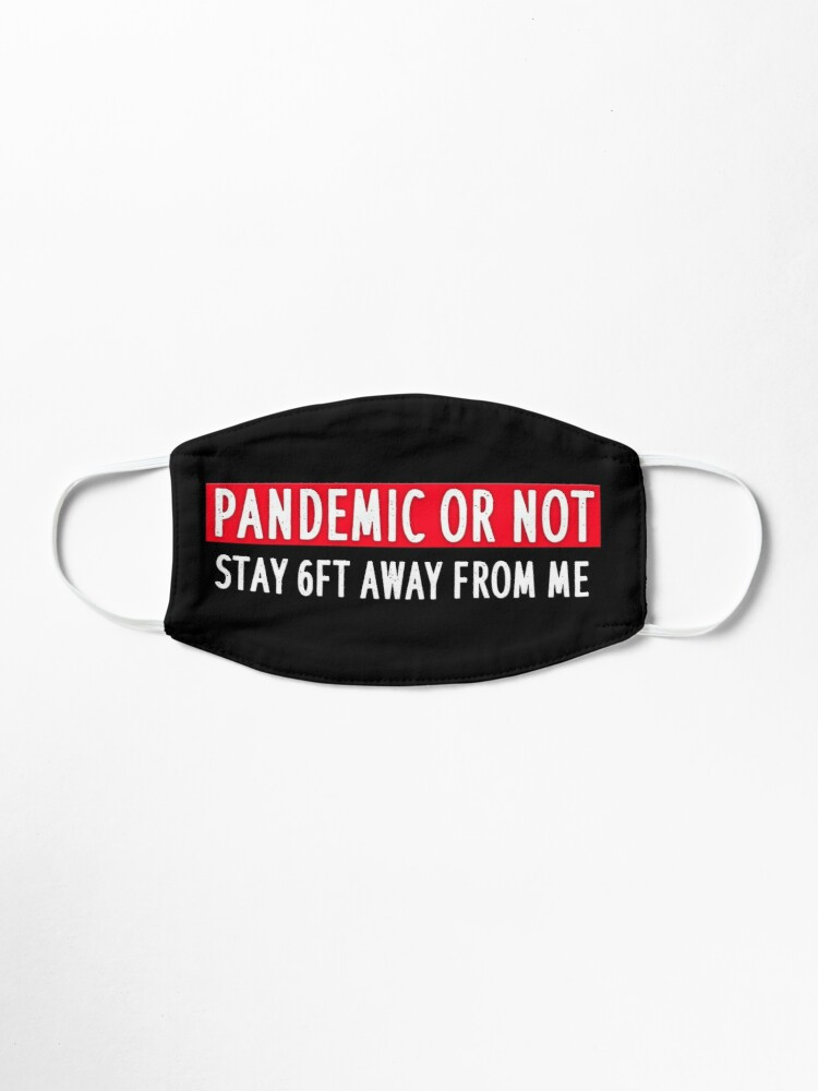 Alternate view of PANDEMIC OR NOT STAY 6FT AWAY FROM ME Mask