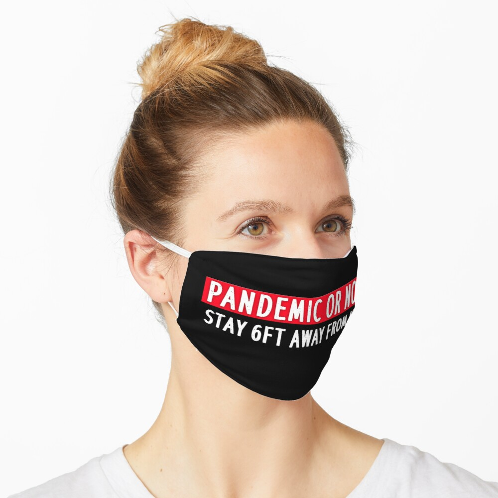 PANDEMIC OR NOT STAY 6FT AWAY FROM ME Mask