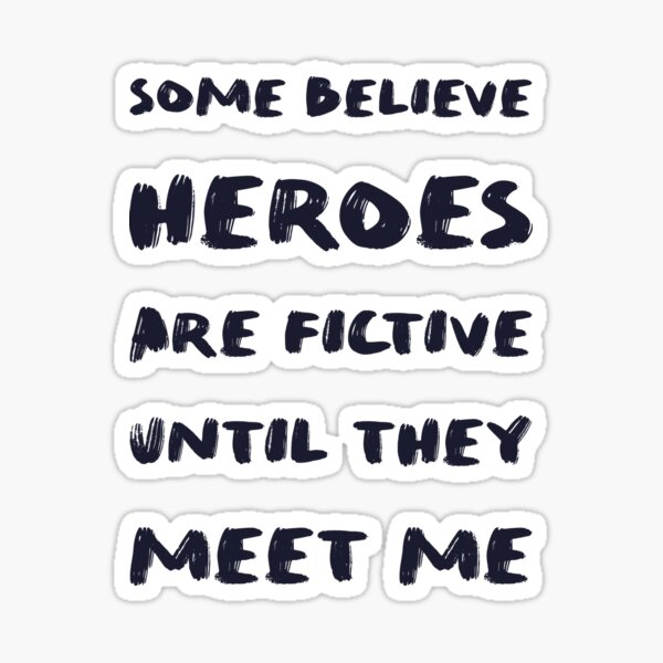 Some believe heroes are fictive until they meet me Sticker