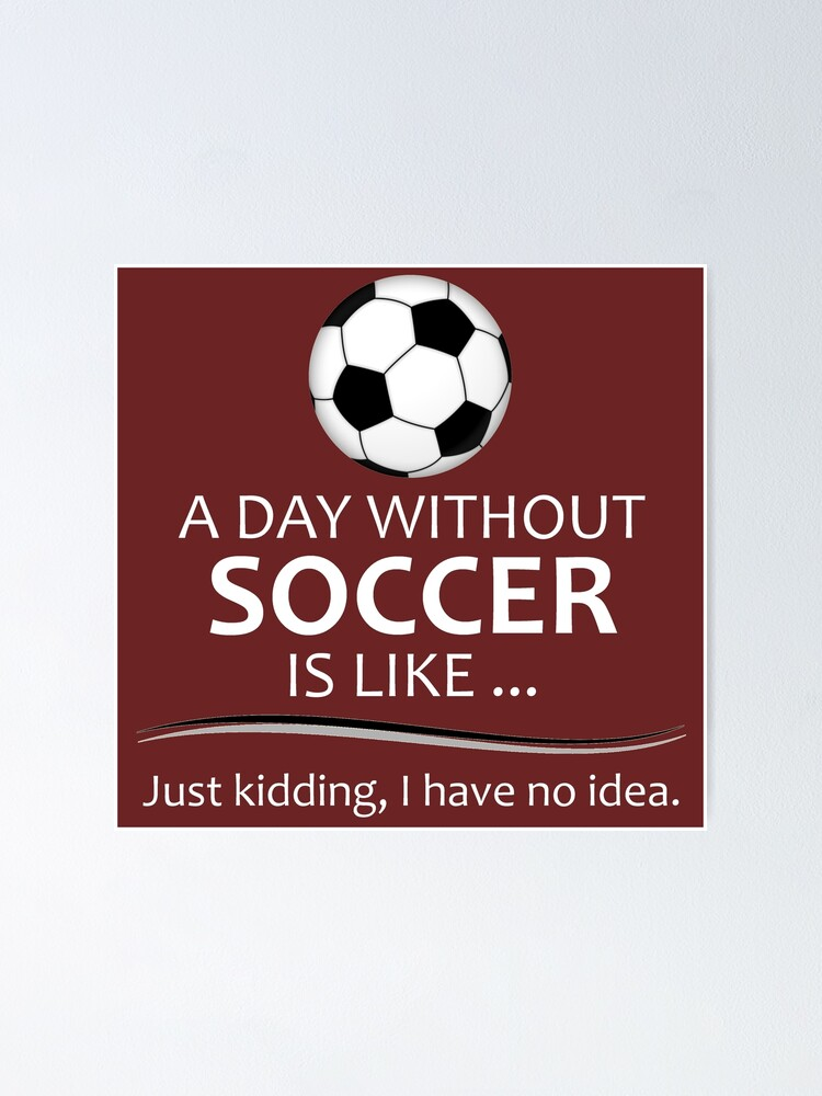 Soccer Player Gifts For Football Futbol Lovers Coach A Day Without Soccer Is Like Funny Gift Ideas For Soccer Players Coaches Who Play Poster By Merkraht Redbubble