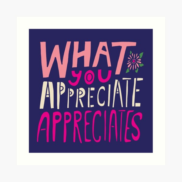What You Appreciate Appreciates Art Print