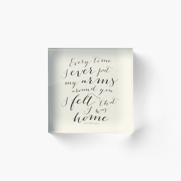 Every Time I Ever Put My Arms Around You I Felt That I Was Home Hemingway Quote Art in an eggshell cream Acrylic Block