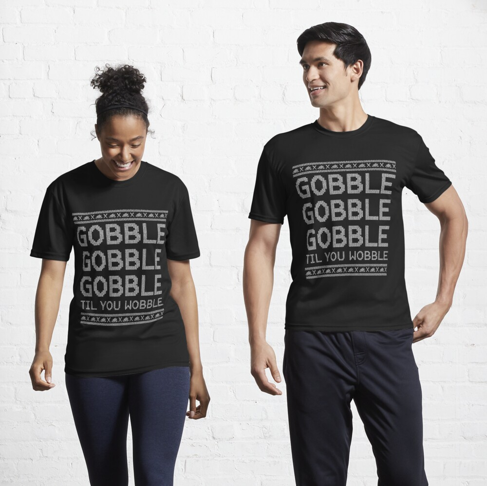 Gobble Til You Wobble Ugly Sweater - Funny Thanksgiving Active T-Shirt