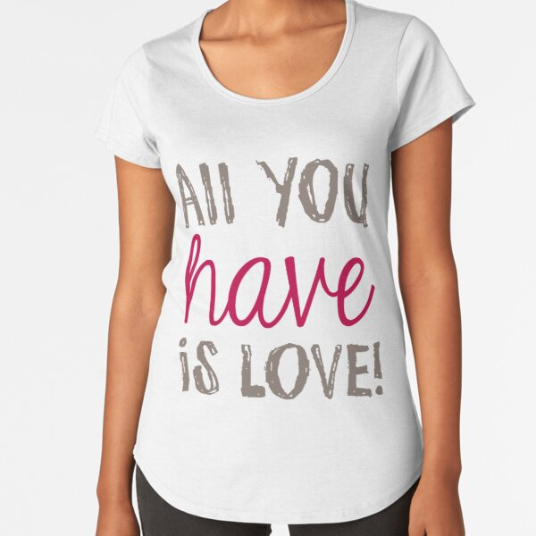 ALL YOU HAVE IS LOVE Premium Scoop T-Shirt