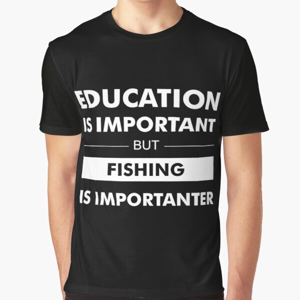 Education is Important but Fishing is Importanter Graphic T-Shirt