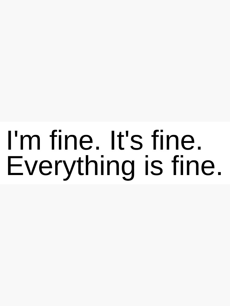 I'm fine. It's fine. Everything is fine. by bbauersfeld