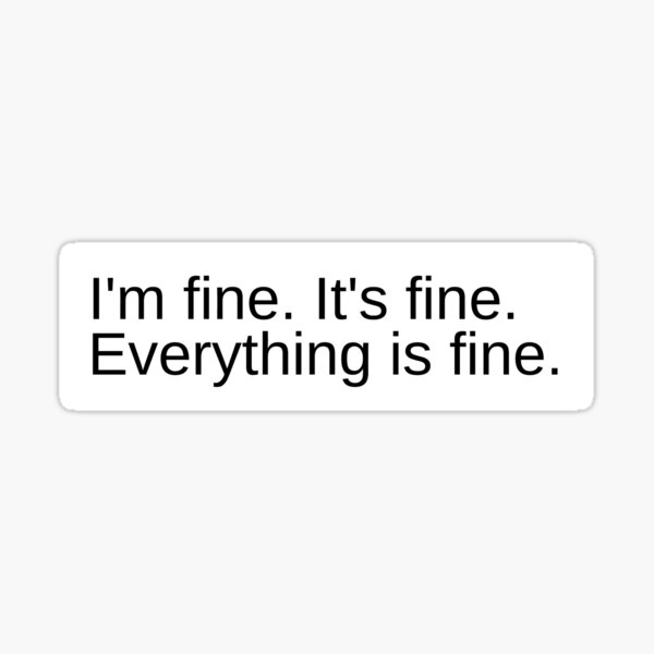 I'm fine. It's fine. Everything is fine. Sticker