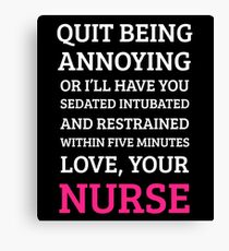 QUIT BEING ANNOYING OR I'LL HAVE YOU SEDATED INTUBATED AND RESTRAINED WITHIN FIVE MINUTES LOVE, YOUR NURSE Canvas Print