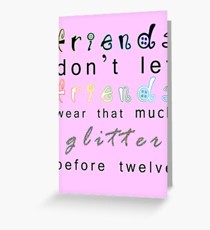 friends don't let friends wear that much glitter before twelve Greeting Card