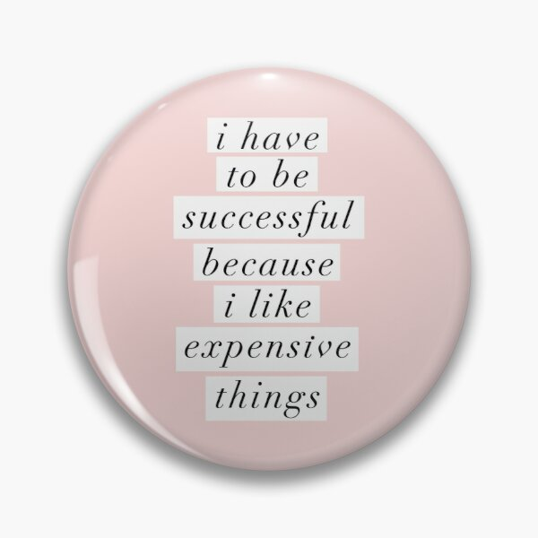I Have to Be Successful Because I like Expensive Things Pin