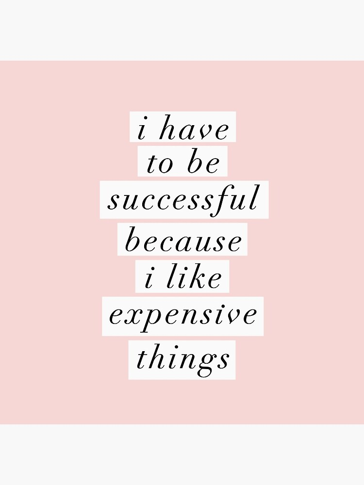 I Have to Be Successful Because I like Expensive Things by MotivatedType