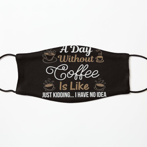 Courtney Hebert. A Day Without Coffee Is Like Just Kidding I Have No Idea: Kids Mask