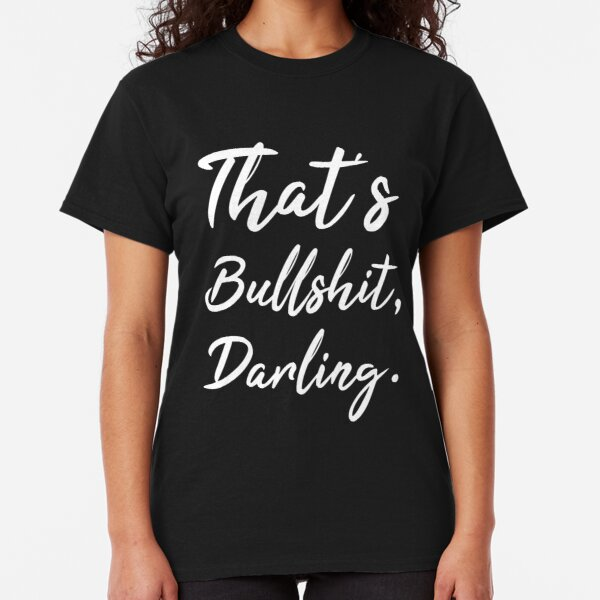 That's bullshit darling tshirt Classic T-Shirt