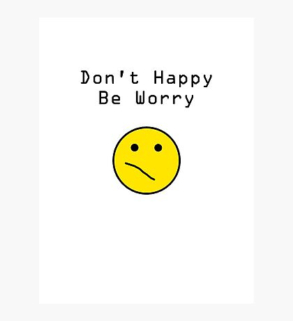 Don't Happy, Be Worry T-Shirt Photographic Print