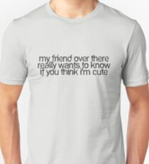 my friend over there really wants to know if you think I'm cute T-Shirt