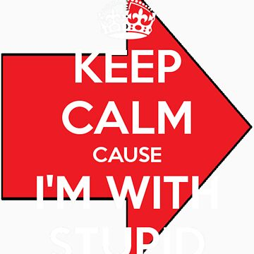 Keep Calm cause I'm With Stupid by Rayzilla79