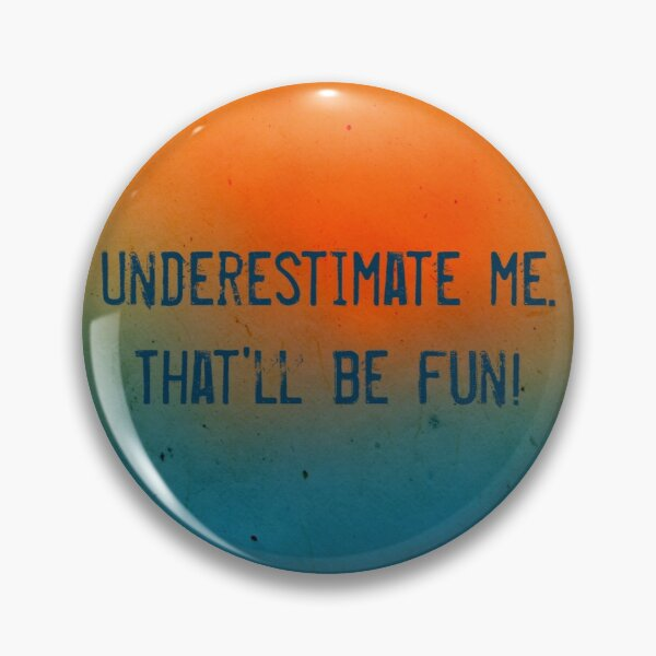 Underestimate me. That'll be fun! Pin