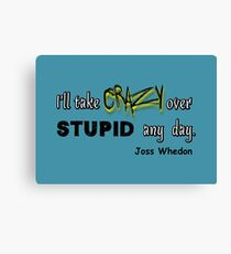 'I'll Take Crazy Over Stupid Any Day' Joss Whedon Canvas Print