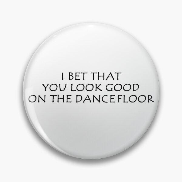 I Bet That You Look Good On The Dancefloor Pin