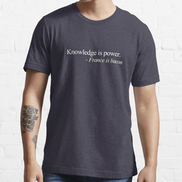 Knowledge is power. - France is bacon Essential T-Shirt