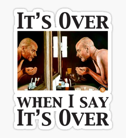 It's Over When I Say it's Over Sticker