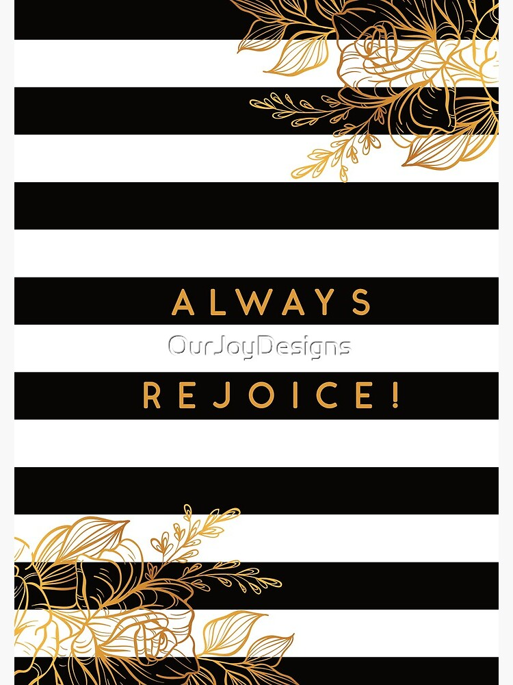 Always Rejoice - Black, White and Gold by OurJoyDesigns