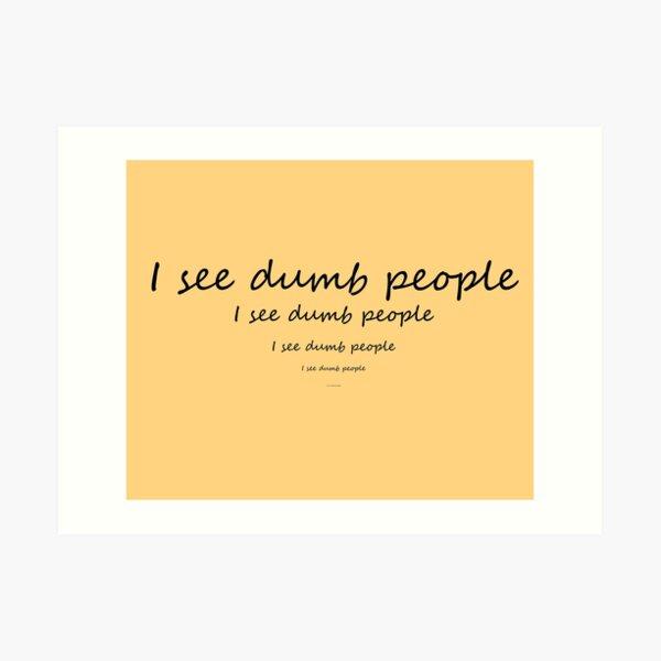 I see dumb people Art Print