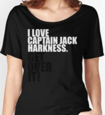 I love Captain Jack Harkness. Get over it! Women's Relaxed Fit T-Shirt