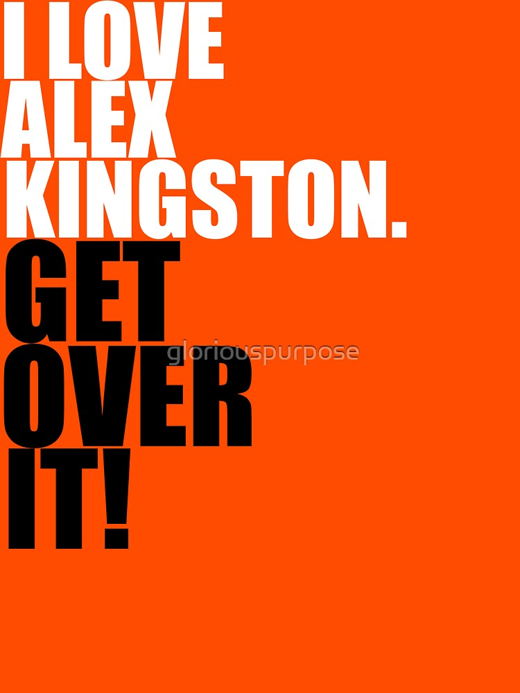 I love Alex Kingston. Get over it! by gloriouspurpose