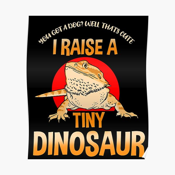 You Got A Dog Well Thats Cute I Raise Tiny Dinosaurs Poster