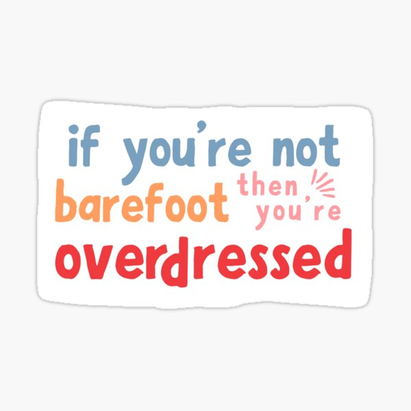 if you're not barefoot, then you're overdressed - sticker Sticker