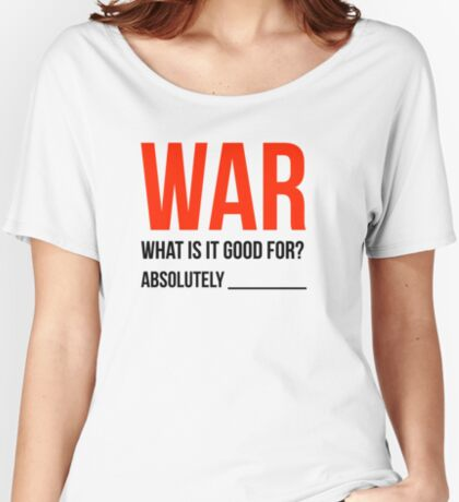 """""""War, What is it good for?"""" (Light Version) Women's Relaxed Fit T-Shirt"""