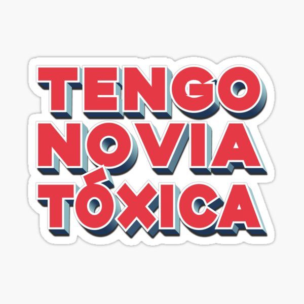 Tengo Novia Toxica. Hard to confess but a possibility. Sticker