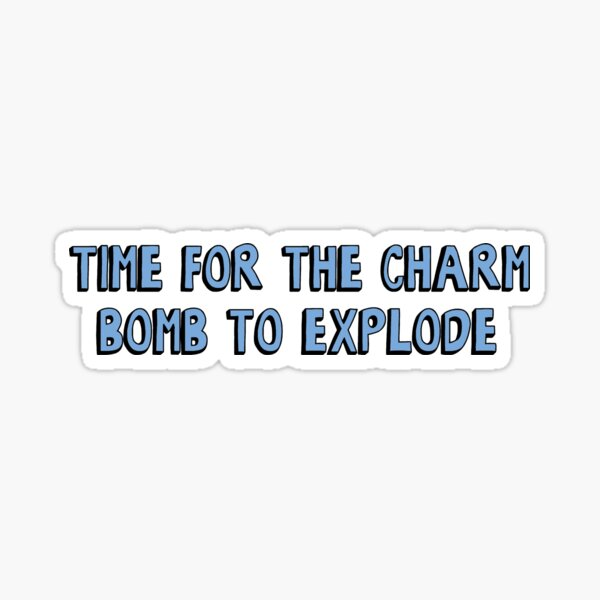 Time for the charm bomb to explode Sticker