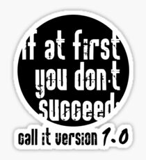 If at first you don't succeed; call it version 1.0  Sticker