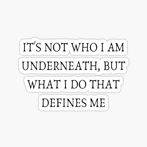IT'S NOT WHO I AM UNDERNEATH, BUT WHAT I DO THAT DEFINES ME Sticker