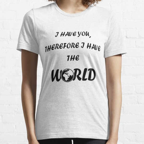 I have you,therefore i have the world Essential T-Shirt