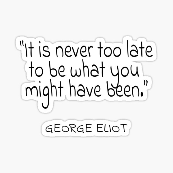 It Is Never Too Late To Be What You Might Have Been ...