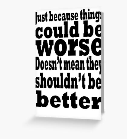 just because things could be worse doesn't mean they shouldn't be better Greeting Card