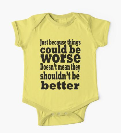 just because things could be worse doesn't mean they shouldn't be better Kids Clothes