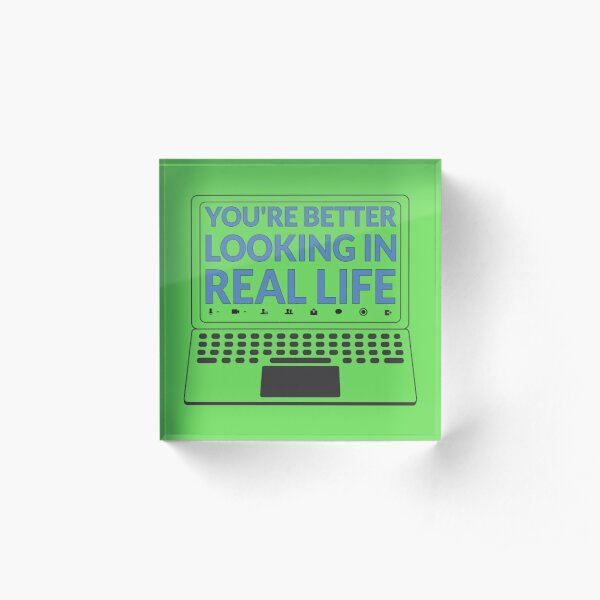You Are Better Looking In Real Life Acrylic Block
