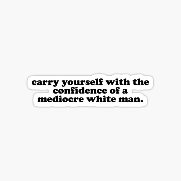 Carry Yourself with the confidence of a Mediocre white man Sticker