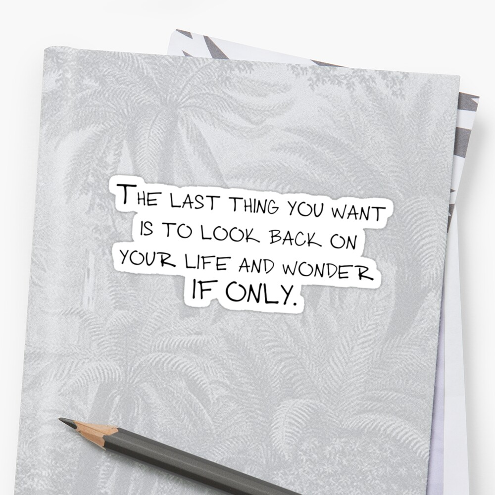 The last thing you want is to look back on your life and wonder if only. by Carmen Garpe