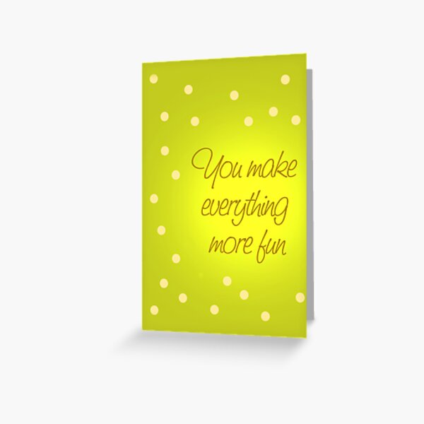 You Make Everything More Fun 2 Greeting Card